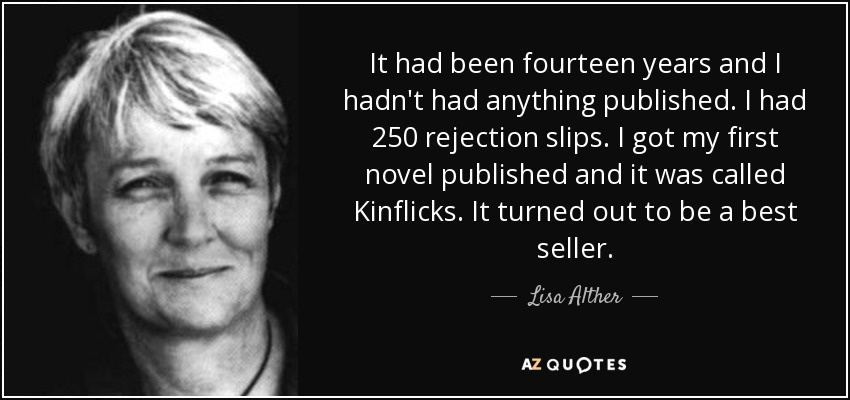 It had been fourteen years and I hadn't had anything published. I had 250 rejection slips. I got my first novel published and it was called Kinflicks. It turned out to be a best seller. - Lisa Alther
