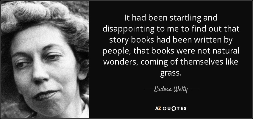 It had been startling and disappointing to me to find out that story books had been written by people, that books were not natural wonders, coming of themselves like grass. - Eudora Welty