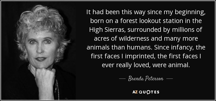 It had been this way since my beginning, born on a forest lookout station in the High Sierras, surrounded by millions of acres of wilderness and many more animals than humans. Since infancy, the first faces I imprinted, the first faces I ever really loved, were animal. - Brenda Peterson