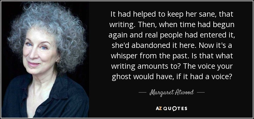It had helped to keep her sane, that writing. Then, when time had begun again and real people had entered it, she'd abandoned it here. Now it's a whisper from the past. Is that what writing amounts to? The voice your ghost would have, if it had a voice? - Margaret Atwood