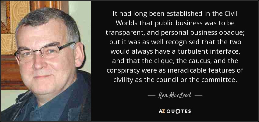 It had long been established in the Civil Worlds that public business was to be transparent, and personal business opaque; but it was as well recognised that the two would always have a turbulent interface, and that the clique, the caucus, and the conspiracy were as ineradicable features of civility as the council or the committee. - Ken MacLeod