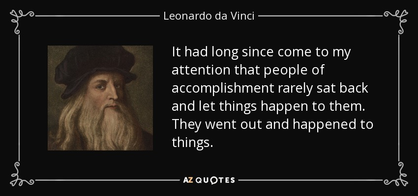 It had long since come to my attention that people of accomplishment rarely sat back and let things happen to them. They went out and happened to things. - Leonardo da Vinci