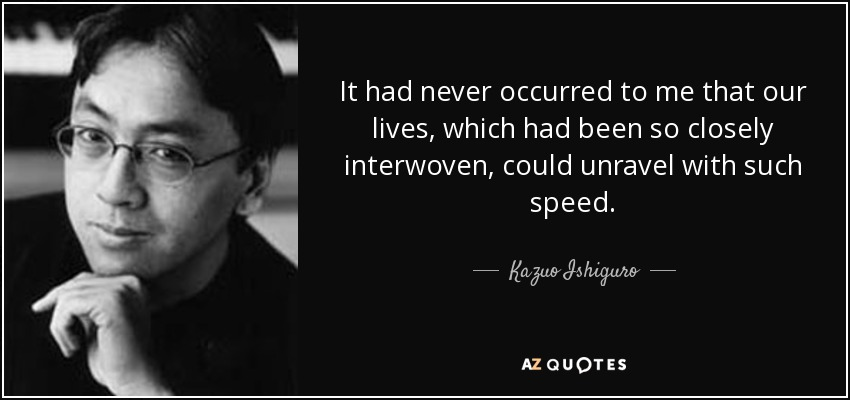 It had never occurred to me that our lives, which had been so closely interwoven, could unravel with such speed. - Kazuo Ishiguro
