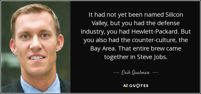 It had not yet been named Silicon Valley, but you had the defense industry, you had Hewlett-Packard. But you also had the counter-culture, the Bay Area. That entire brew came together in Steve Jobs. - Erik Qualman