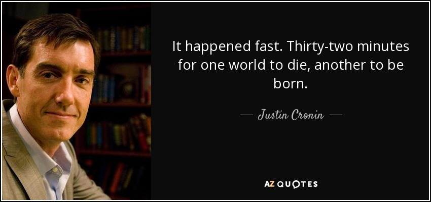 It happened fast. Thirty-two minutes for one world to die, another to be born. - Justin Cronin