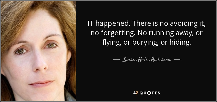 IT happened. There is no avoiding it, no forgetting. No running away, or flying, or burying, or hiding. - Laurie Halse Anderson