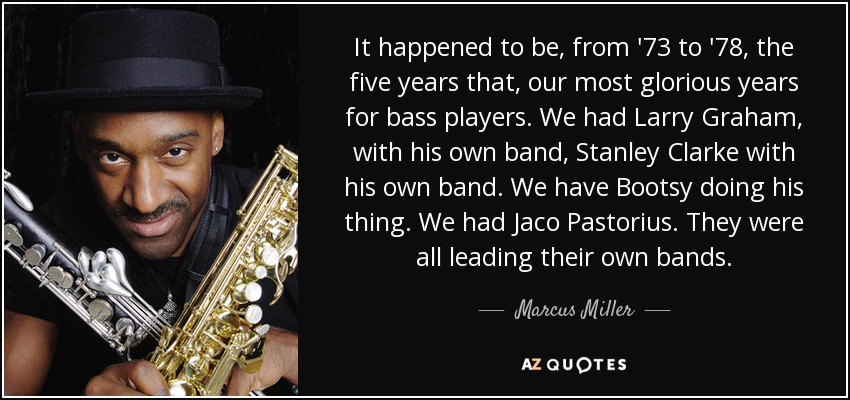 It happened to be, from '73 to '78, the five years that, our most glorious years for bass players. We had Larry Graham, with his own band, Stanley Clarke with his own band. We have Bootsy doing his thing. We had Jaco Pastorius. They were all leading their own bands. - Marcus Miller