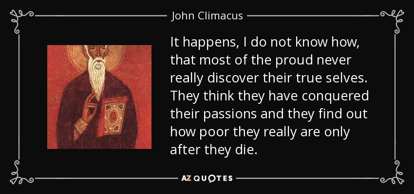It happens, I do not know how, that most of the proud never really discover their true selves. They think they have conquered their passions and they find out how poor they really are only after they die. - John Climacus