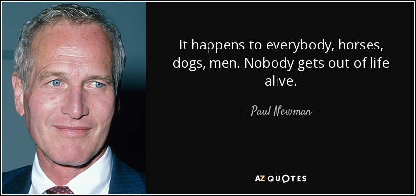 It happens to everybody, horses, dogs, men. Nobody gets out of life alive. - Paul Newman