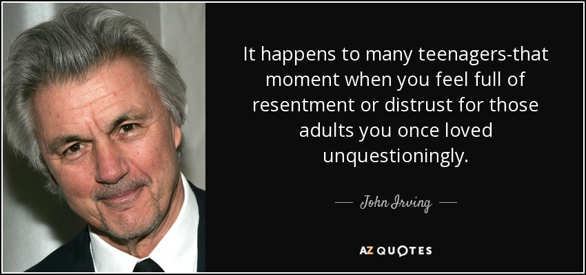 It happens to many teenagers-that moment when you feel full of resentment or distrust for those adults you once loved unquestioningly. - John Irving