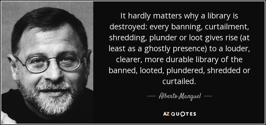 It hardly matters why a library is destroyed: every banning, curtailment, shredding, plunder or loot gives rise (at least as a ghostly presence) to a louder, clearer, more durable library of the banned, looted, plundered, shredded or curtailed. - Alberto Manguel