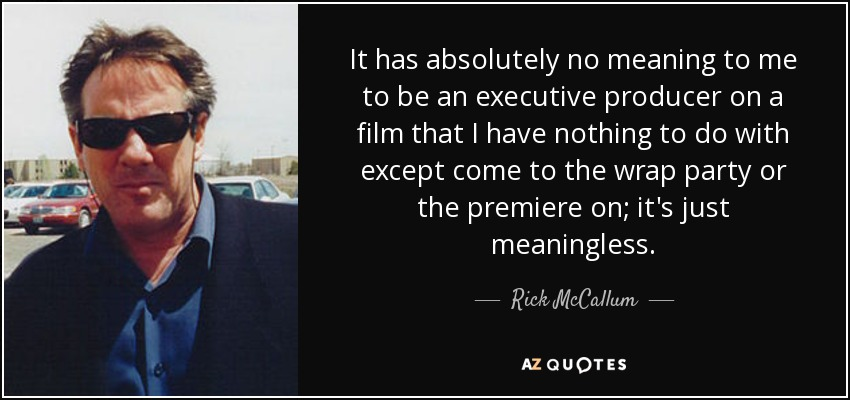 It has absolutely no meaning to me to be an executive producer on a film that I have nothing to do with except come to the wrap party or the premiere on; it's just meaningless. - Rick McCallum