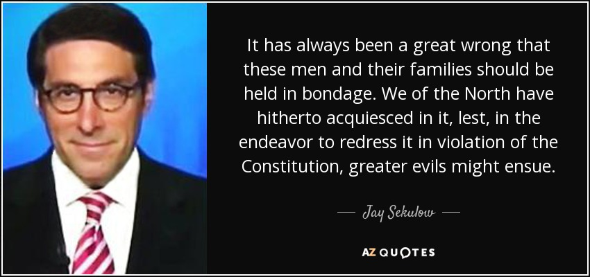 It has always been a great wrong that these men and their families should be held in bondage. We of the North have hitherto acquiesced in it, lest, in the endeavor to redress it in violation of the Constitution, greater evils might ensue. - Jay Sekulow