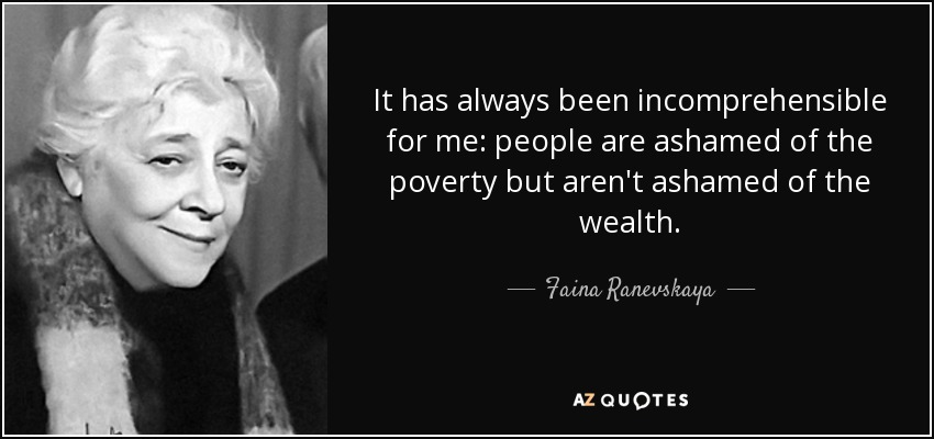 It has always been incomprehensible for me: people are ashamed of the poverty but aren't ashamed of the wealth. - Faina Ranevskaya
