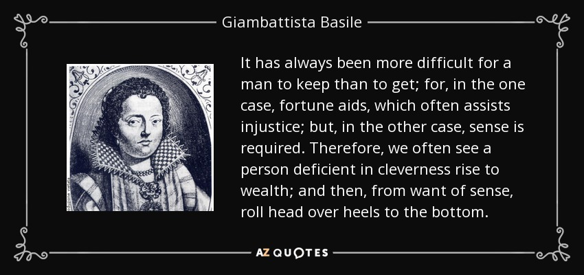 It has always been more difficult for a man to keep than to get; for, in the one case, fortune aids, which often assists injustice; but, in the other case, sense is required. Therefore, we often see a person deficient in cleverness rise to wealth; and then, from want of sense, roll head over heels to the bottom. - Giambattista Basile