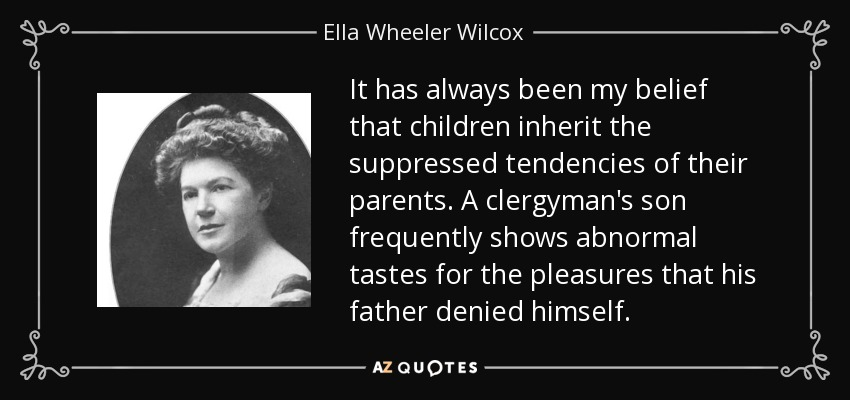 It has always been my belief that children inherit the suppressed tendencies of their parents. A clergyman's son frequently shows abnormal tastes for the pleasures that his father denied himself. - Ella Wheeler Wilcox