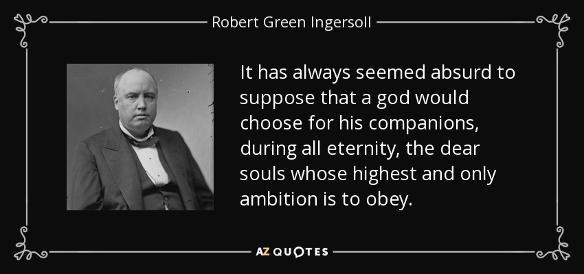 It has always seemed absurd to suppose that a god would choose for his companions, during all eternity, the dear souls whose highest and only ambition is to obey. - Robert Green Ingersoll