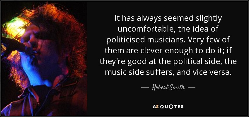 It has always seemed slightly uncomfortable, the idea of politicised musicians. Very few of them are clever enough to do it; if they're good at the political side, the music side suffers, and vice versa. - Robert Smith