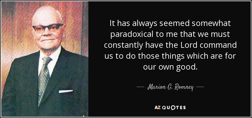 It has always seemed somewhat paradoxical to me that we must constantly have the Lord command us to do those things which are for our own good. - Marion G. Romney