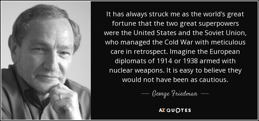 It has always struck me as the world's great fortune that the two great superpowers were the United States and the Soviet Union, who managed the Cold War with meticulous care in retrospect. Imagine the European diplomats of 1914 or 1938 armed with nuclear weapons. It is easy to believe they would not have been as cautious. - George Friedman