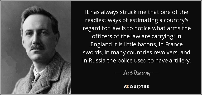 It has always struck me that one of the readiest ways of estimating a country's regard for law is to notice what arms the officers of the law are carrying: in England it is little batons, in France swords, in many countries revolvers, and in Russia the police used to have artillery. - Lord Dunsany