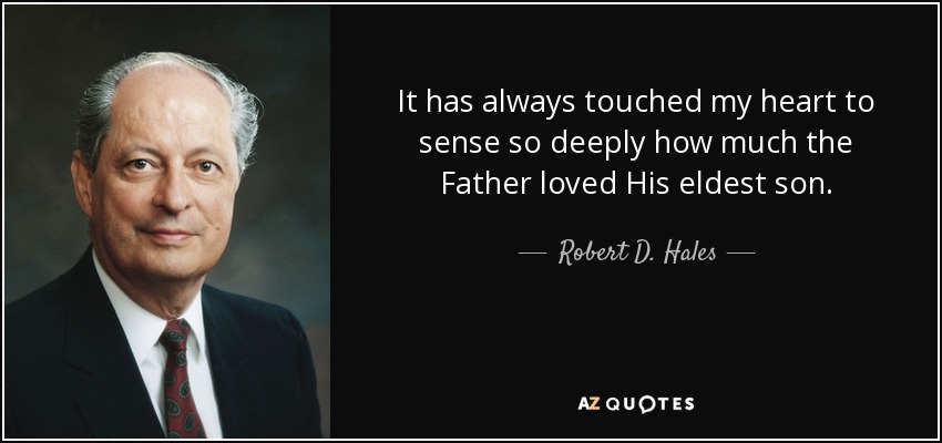 It has always touched my heart to sense so deeply how much the Father loved His eldest son. - Robert D. Hales
