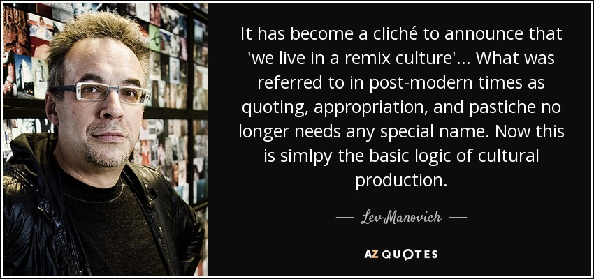 It has become a cliché to announce that 'we live in a remix culture'... What was referred to in post-modern times as quoting, appropriation, and pastiche no longer needs any special name. Now this is simlpy the basic logic of cultural production. - Lev Manovich