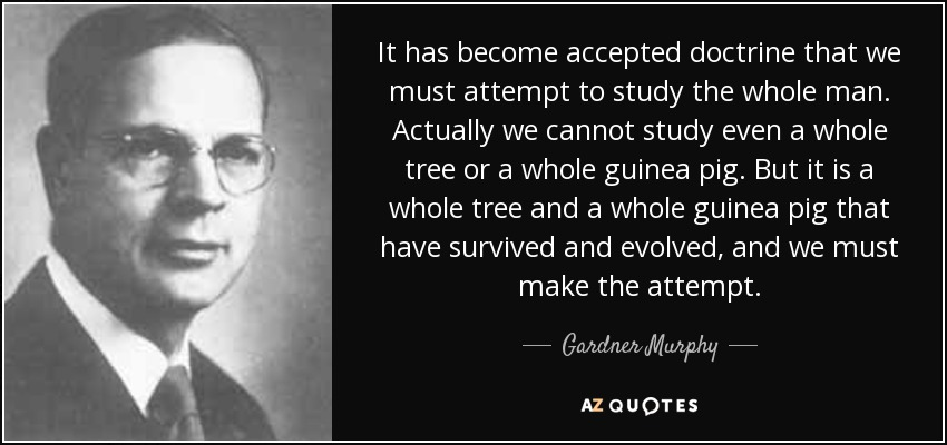 It has become accepted doctrine that we must attempt to study the whole man. Actually we cannot study even a whole tree or a whole guinea pig. But it is a whole tree and a whole guinea pig that have survived and evolved, and we must make the attempt. - Gardner Murphy