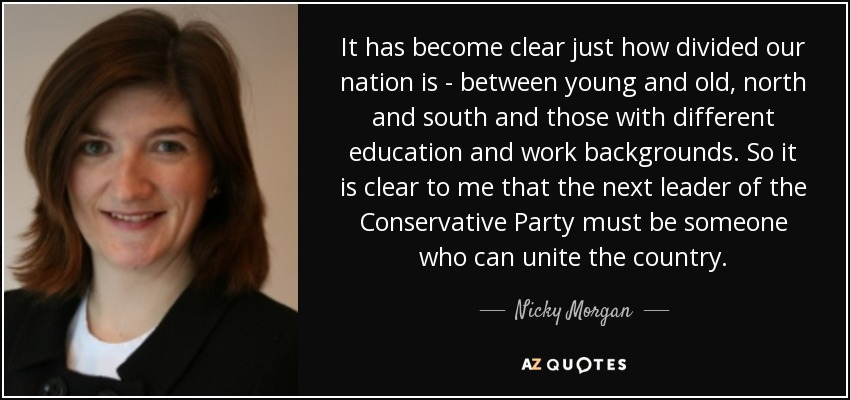 It has become clear just how divided our nation is - between young and old, north and south and those with different education and work backgrounds. So it is clear to me that the next leader of the Conservative Party must be someone who can unite the country. - Nicky Morgan