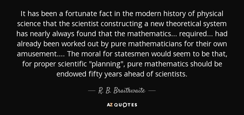 It has been a fortunate fact in the modern history of physical science that the scientist constructing a new theoretical system has nearly always found that the mathematics. . . required. . . had already been worked out by pure mathematicians for their own amusement. . . . The moral for statesmen would seem to be that, for proper scientific