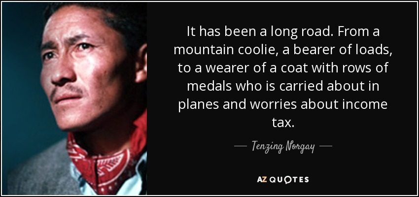It has been a long road. From a mountain coolie, a bearer of loads, to a wearer of a coat with rows of medals who is carried about in planes and worries about income tax. - Tenzing Norgay