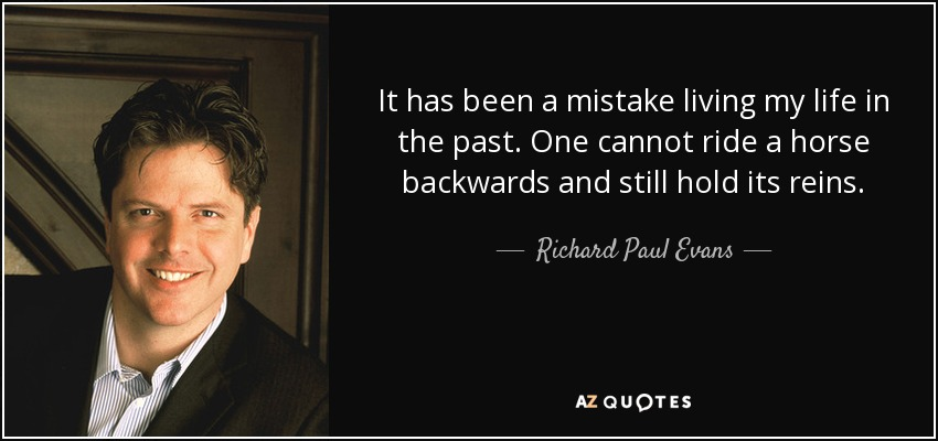 It has been a mistake living my life in the past. One cannot ride a horse backwards and still hold its reins. - Richard Paul Evans