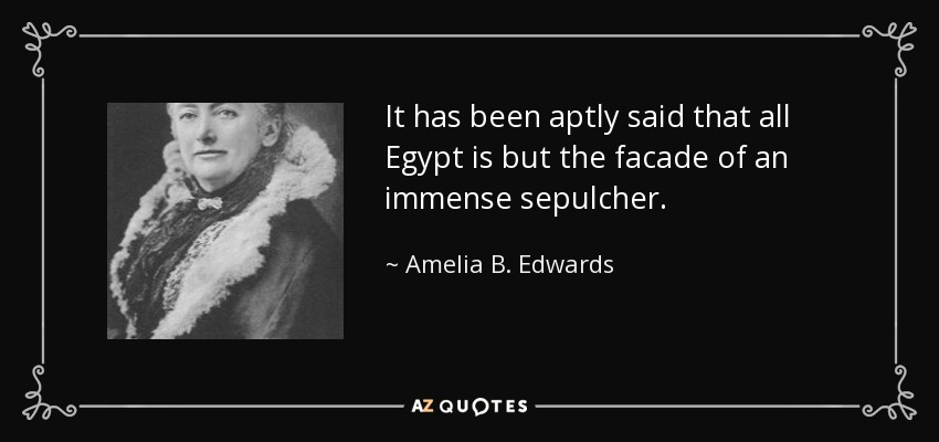 It has been aptly said that all Egypt is but the facade of an immense sepulcher. - Amelia B. Edwards