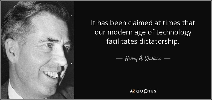 It has been claimed at times that our modern age of technology facilitates dictatorship. - Henry A. Wallace