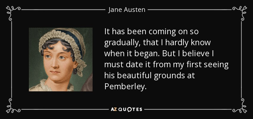 It has been coming on so gradually, that I hardly know when it began. But I believe I must date it from my first seeing his beautiful grounds at Pemberley. - Jane Austen