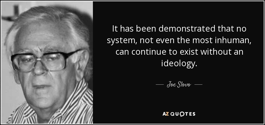 It has been demonstrated that no system, not even the most inhuman, can continue to exist without an ideology. - Joe Slovo