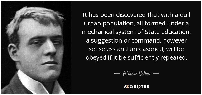 It has been discovered that with a dull urban population, all formed under a mechanical system of State education, a suggestion or command, however senseless and unreasoned, will be obeyed if it be sufficiently repeated. - Hilaire Belloc