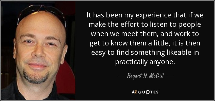 It has been my experience that if we make the effort to listen to people when we meet them, and work to get to know them a little, it is then easy to find something likeable in practically anyone. - Bryant H. McGill