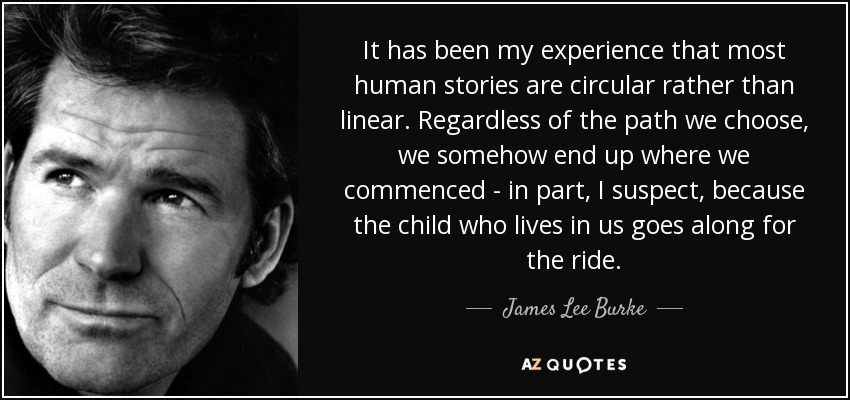 It has been my experience that most human stories are circular rather than linear. Regardless of the path we choose, we somehow end up where we commenced - in part, I suspect, because the child who lives in us goes along for the ride. - James Lee Burke