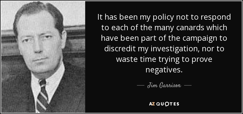 It has been my policy not to respond to each of the many canards which have been part of the campaign to discredit my investigation, nor to waste time trying to prove negatives. - Jim Garrison