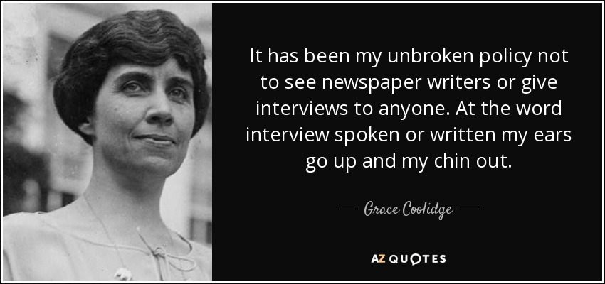 It has been my unbroken policy not to see newspaper writers or give interviews to anyone. At the word interview spoken or written my ears go up and my chin out. - Grace Coolidge