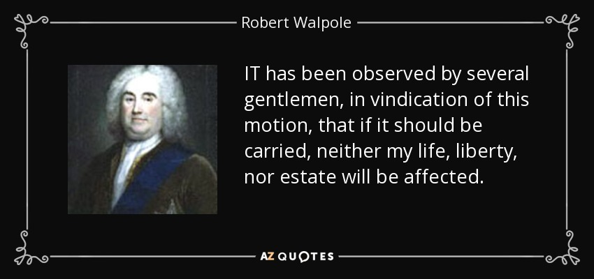 IT has been observed by several gentlemen, in vindication of this motion, that if it should be carried, neither my life, liberty, nor estate will be affected. - Robert Walpole