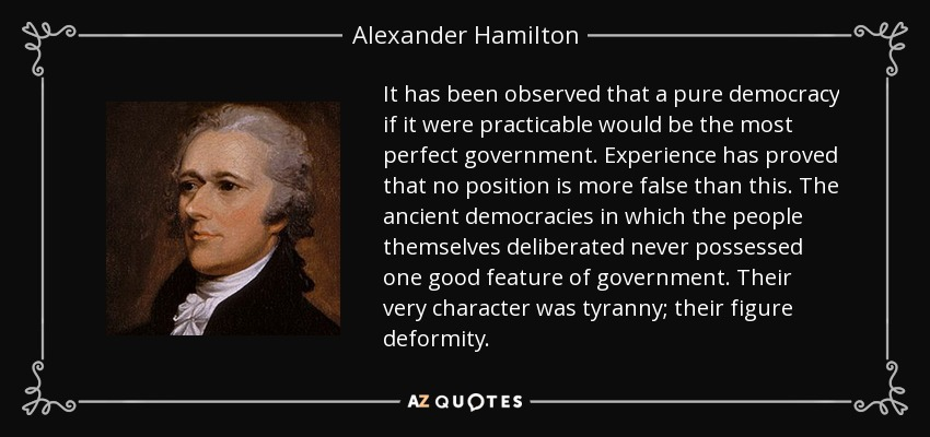 It has been observed that a pure democracy if it were practicable would be the most perfect government. Experience has proved that no position is more false than this. The ancient democracies in which the people themselves deliberated never possessed one good feature of government. Their very character was tyranny; their figure deformity. - Alexander Hamilton