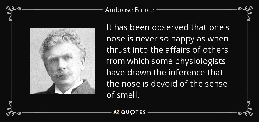It has been observed that one's nose is never so happy as when thrust into the affairs of others from which some physiologists have drawn the inference that the nose is devoid of the sense of smell. - Ambrose Bierce