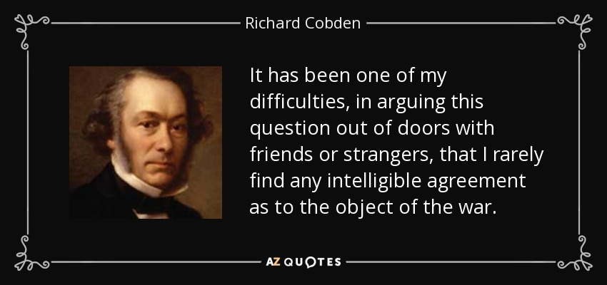 It has been one of my difficulties, in arguing this question out of doors with friends or strangers, that I rarely find any intelligible agreement as to the object of the war. - Richard Cobden