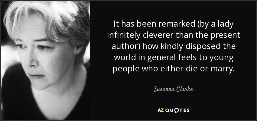 It has been remarked (by a lady infinitely cleverer than the present author) how kindly disposed the world in general feels to young people who either die or marry. - Susanna Clarke