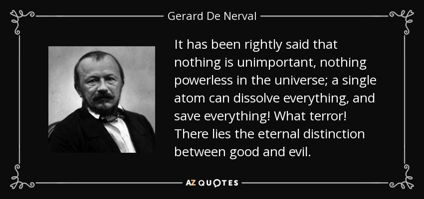 It has been rightly said that nothing is unimportant, nothing powerless in the universe; a single atom can dissolve everything, and save everything! What terror! There lies the eternal distinction between good and evil. - Gerard De Nerval