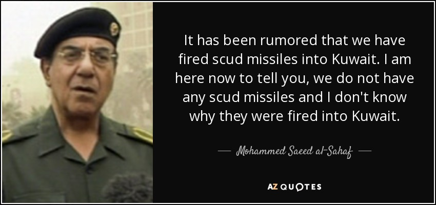 It has been rumored that we have fired scud missiles into Kuwait. I am here now to tell you, we do not have any scud missiles and I don't know why they were fired into Kuwait. - Mohammed Saeed al-Sahaf
