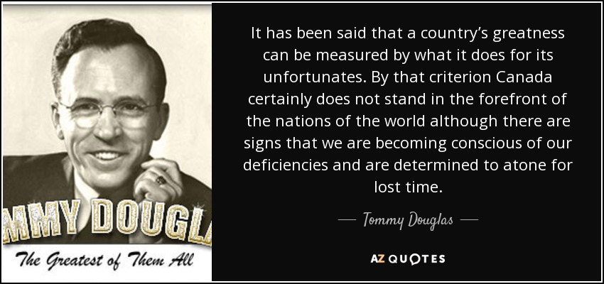 It has been said that a country's greatness can be measured by what it does for its unfortunates. By that criterion Canada certainly does not stand in the forefront of the nations of the world although there are signs that we are becoming conscious of our deficiencies and are determined to atone for lost time. - Tommy Douglas