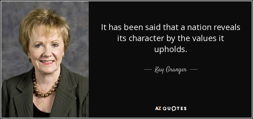 It has been said that a nation reveals its character by the values it upholds. - Kay Granger
